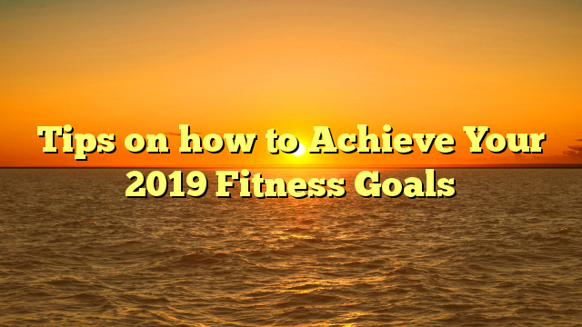 Tips on how to Achieve Your 2019 Fitness Goals