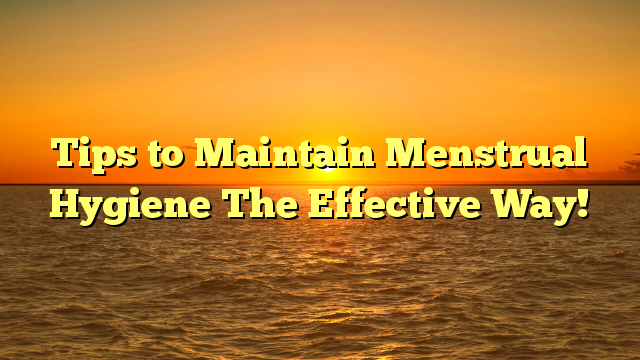 Tips to Maintain Menstrual Hygiene The Effective Way!