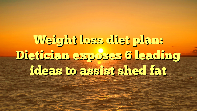 Weight loss diet plan: Dietician exposes 6 leading ideas to assist shed fat