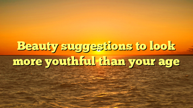 Beauty suggestions to look more youthful than your age