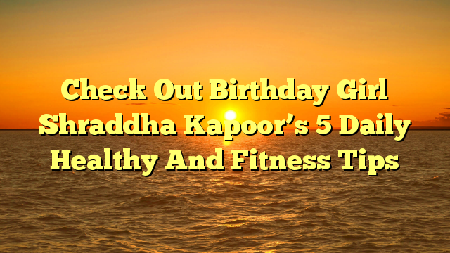 Check Out Birthday Girl Shraddha Kapoor's 5 Daily Healthy And Fitness Tips