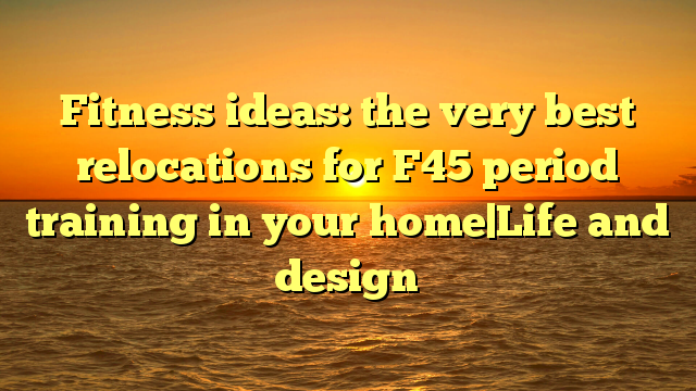 Fitness ideas: the very best relocations for F45 period training in your home|Life and design