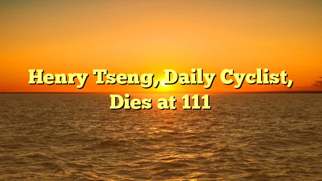 Henry Tseng, Daily Cyclist, Dies at 111