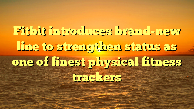 Fitbit introduces brand-new line to strengthen status as one of finest physical fitness trackers