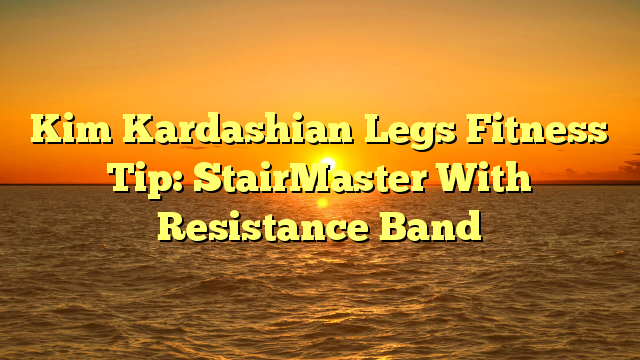 Kim Kardashian Legs Fitness Tip: StairMaster With Resistance Band