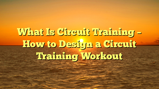What Is Circuit Training – How to Design a Circuit Training Workout