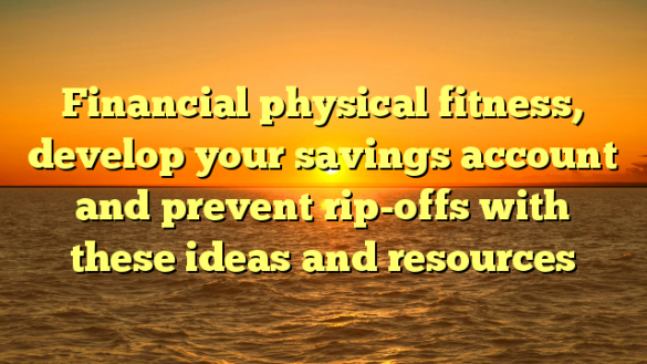 Financial physical fitness, develop your savings account and prevent rip-offs with these ideas and resources