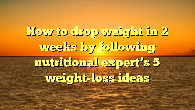 How to drop weight in 2 weeks by following nutritional expert's 5 weight-loss ideas