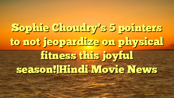 Sophie Choudry's 5 pointers to not jeopardize on physical fitness this joyful season!|Hindi Movie News