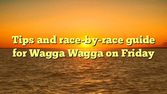 Tips and race-by-race guide for Wagga Wagga on Friday