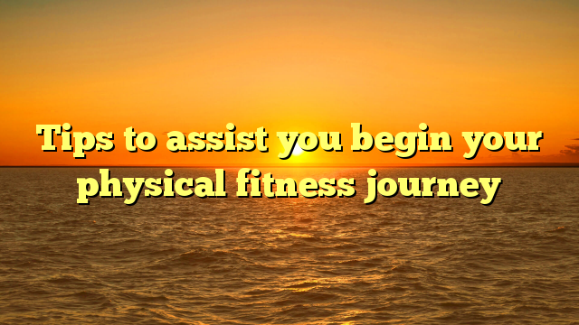 Tips to assist you begin your physical fitness journey