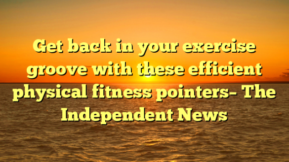 Get back in your exercise groove with these efficient physical fitness pointers– The Independent News