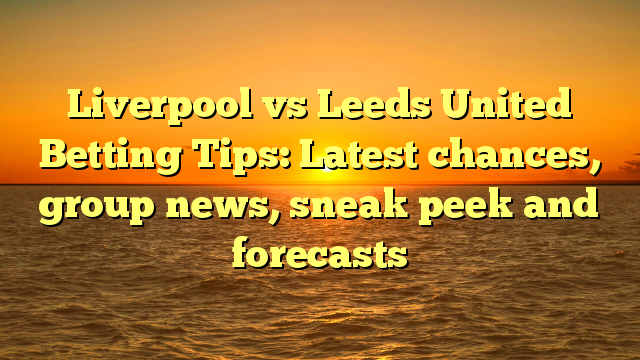 Liverpool vs Leeds United Betting Tips: Latest chances, group news, sneak peek and forecasts