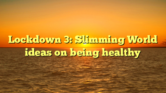 Lockdown 3: Slimming World ideas on being healthy