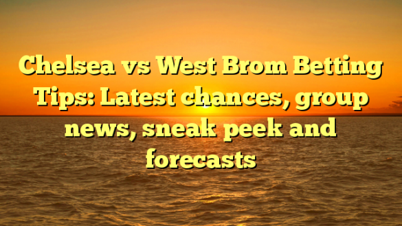Chelsea vs West Brom Betting Tips: Latest chances, group news, sneak peek and forecasts