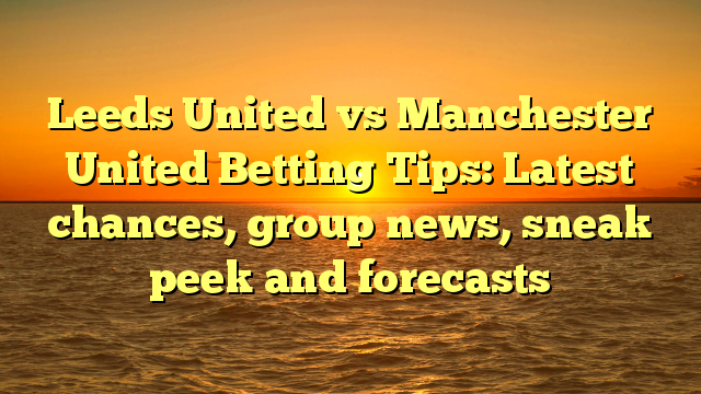 Leeds United vs Manchester United Betting Tips: Latest chances, group news, sneak peek and forecasts