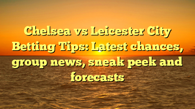 Chelsea vs Leicester City Betting Tips: Latest chances, group news, sneak peek and forecasts