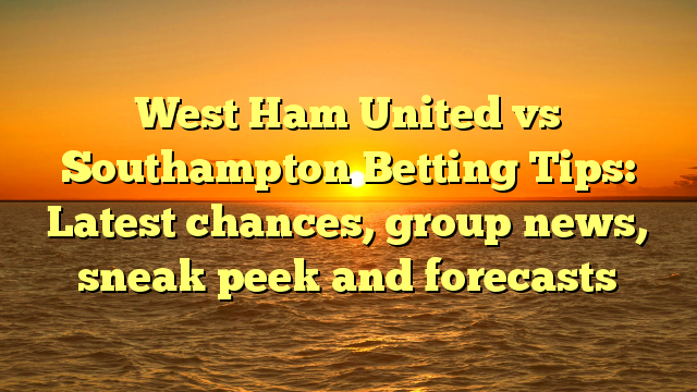 West Ham United vs Southampton Betting Tips: Latest chances, group news, sneak peek and forecasts