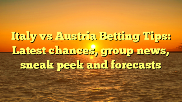 Italy vs Austria Betting Tips: Latest chances, group news, sneak peek and forecasts