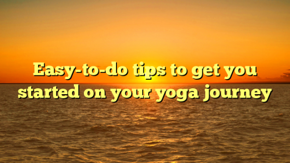 Easy-to-do tips to get you started on your yoga journey